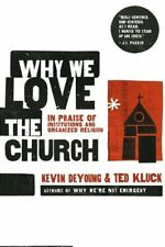 Why We Love the Church: In Praise of Institutions and Organized Religion by Kevi