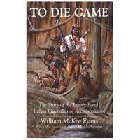 To Die Game: The Story of the Lowry Band, Indian Guerrillas of Reconstruction...