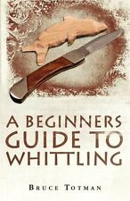 A Beginners Guide to Whittling: Bruce Totman
