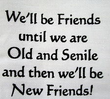 "TEA TOWEL ""WE'LL BE FRIENDS UNTIL WE'RE OLD & SENILE THEN WE'LL BE NEW FRIENDS!"""