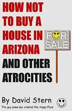 How Not to Buy a House in Arizona and Other Atrocities by Stern, David