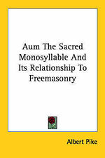Aum The Sacred Monosyllable And Its Relationship To Freemasonry by Albert Pike