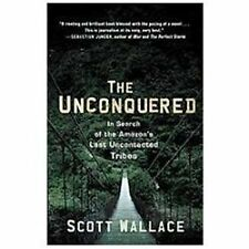 The Unconquered: In Search Of The Amazon's Last Uncontacted Tribes: By Scott ...