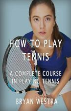 How to Play Tennis : A Complete Course in Playing Tennis by Bryan Westra...