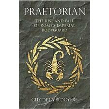 Praetorian: The Rise and Fall of Rome's Imperial Bodyguard by Guy de la...