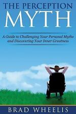 The Perception Myth : A Guide to Challenging Your Personal Myths and Discovering