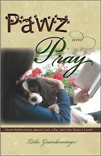 Pawz and Pray : Short Reflections about God, Life, and the Dogs I Love! by...