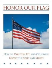 Honor Our Flag: How to Care For, Fly, and Otherwise Respect the Stars and Stripe