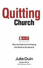Quitting Church : Why the Faithful Are Fleeing and What to Do about It by Julia