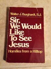 Sir, We Would Like To See Jesus By Walter J. Burghardt Homilies From A Hilltop