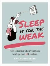 Sleep is for the Weak: How to Get a Baby to Go the f**k to Sleep by...