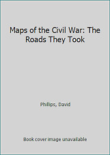Maps of the Civil War: The Roads They Took by Phillips, David