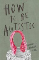 How To Be Autistic by Charlotte Amelia Poe 9781912408320 | Brand New