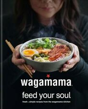 Wagamama Feed Your Soul : Fresh + Nourishing Recipes from the Wagamama Kitche...
