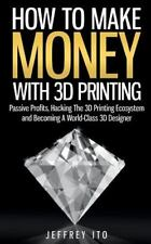 How to Make Money with 3D Printing : Passive Profits, Hacking the 3D Printing...