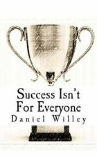 Success Isn't for Everyone : How to Build the Foundation for a Successful...