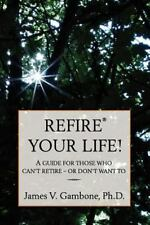 ReFire Your Life!: A guide for those who can't retire - or don't want to