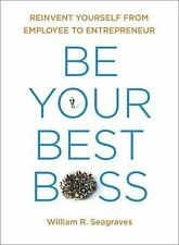 Be Your Best Boss : Reinvent Yourself from Employee to Entrepreneur by...