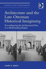 ARCHITECTURE AND THE LATE OTTOMAN HISTORICAL IMAGINARY - ERSOY, AHMET A. - NEW H