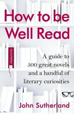 How to be Well Read: A guide to 500 great novels and a handful of literary cur,