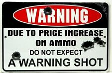 "Warning Due to Price Increase on Ammo Do Not Expect a Warning Shot 8"" X12"" Metal"
