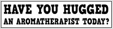 HAVE YOU HUGGED AN AROMATHERAPIST TODAY - Novelty Vinyl Sticker - 26cm x 7cm