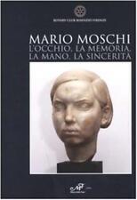 Mario Moschi. L'occhio, la memoria, la mano, la sincerità - Sirigatti Cristina