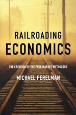 Railroading Economics : The Creation of the Free Market Mythology by Michael.