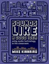 Sounds Like a Good Idea: Using Audio Technology in the Classroom, Mike Kinnaird,