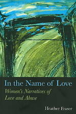 In the Name of Love: Women's Narratives of Love and Abuse by Heather Fraser...