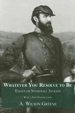 Whatever You Resolve To Be: Essays on Stonewall Jackson by Greene, A. Wilson