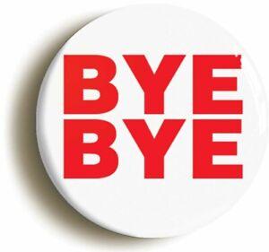 BYE BYE FUNNY JOKE LEAVING GIFT BADGE BUTTON PIN