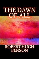 (Very Good)-The Dawn of All by Robert Hugh Benson, Fiction, Literary, Christian,