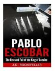 Pablo Escobar: The Rise and Fall of The King of Cocaine by J. D. Rockefeller