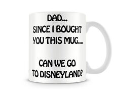 DAD_007 Dad since I bought you this mug... Can we go to Disneyland?- Perfect For