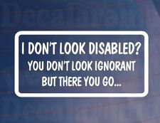I DON'T LOOK DISABLED YOU DON'T LOOK IGNORANT Funny Car/Window/Bumper Sticker