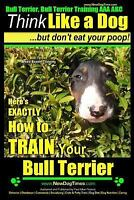 Bull Terrier, Bull Terrier Training AAA Akc: Think Like a Dog, but Don't Eat ...