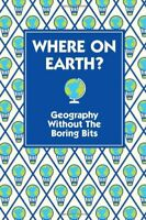 Where on Earth?: Geography Without the Boring Bits. [Written by James Doyle By