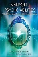 Managing Psychic Abilities : A Real World Guide for the Highly Sensitive Pers...