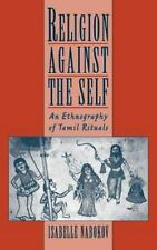 Religion Against the Self : An Ethnography of Tamil Rituals by Isabelle...