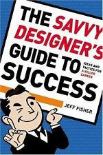 The Savvy Designer's Guide To Success: Ideas and Tactics for a Killer Career