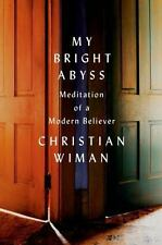 My Bright Abyss : Meditation of a Modern Believer by Christian Wiman (2014,...