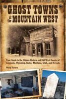 Ghost Towns of the Mountain West : Your Guide to the Hidden History and Old W...