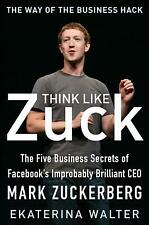 Think Like Zuck: The Five Business Secrets Of Facebook's Improbably Brillia...