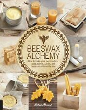 Beeswax Alchemy: How to Make Your Own Soap, Candles, Balms, Creams, and Salves f
