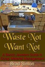 Waste Not Want Not : A Bench Jewelers Guide to Scrap Material Management, Pap...