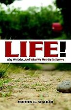 LIFE! Why We Exist... : And What We Must Do to Survive by Martin G. Walker...