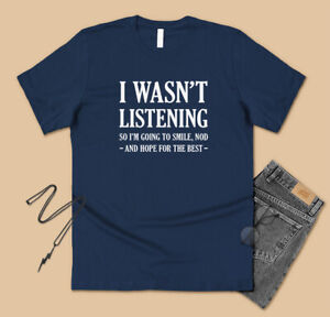 I Wasn't Listening T-shirt Funny Mens Joke Sarcasm Sarcastic Humour S - 5XL