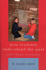 How Students Understand the Past: From Theory to Practice by Davis, M. Elaine