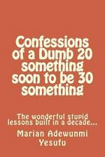 Confessions of a Dumb 20 Something Soon to Be 30 Something : The Wonderful...